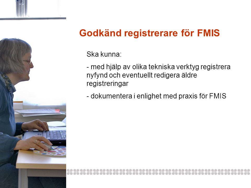 Godkänd registrerare för FMIS Ska kunna: - med hjälp av olika tekniska verktyg registrera nyfynd och eventuellt redigera äldre registreringar - dokumentera i enlighet med praxis för FMIS