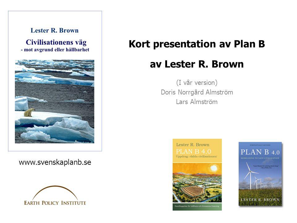 Kort presentation av Plan B av Lester R. Brown (I vår version) Doris Norrgård Almström Lars Almström www.svenskaplanb.se