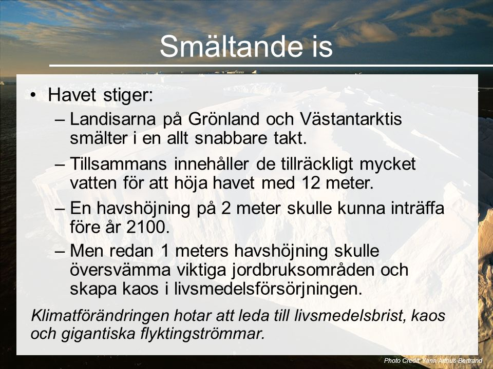 Smältande is •Havet stiger: Photo Credit: Yann Arthus-Bertrand –Landisarna på Grönland och Västantarktis smälter i en allt snabbare takt.