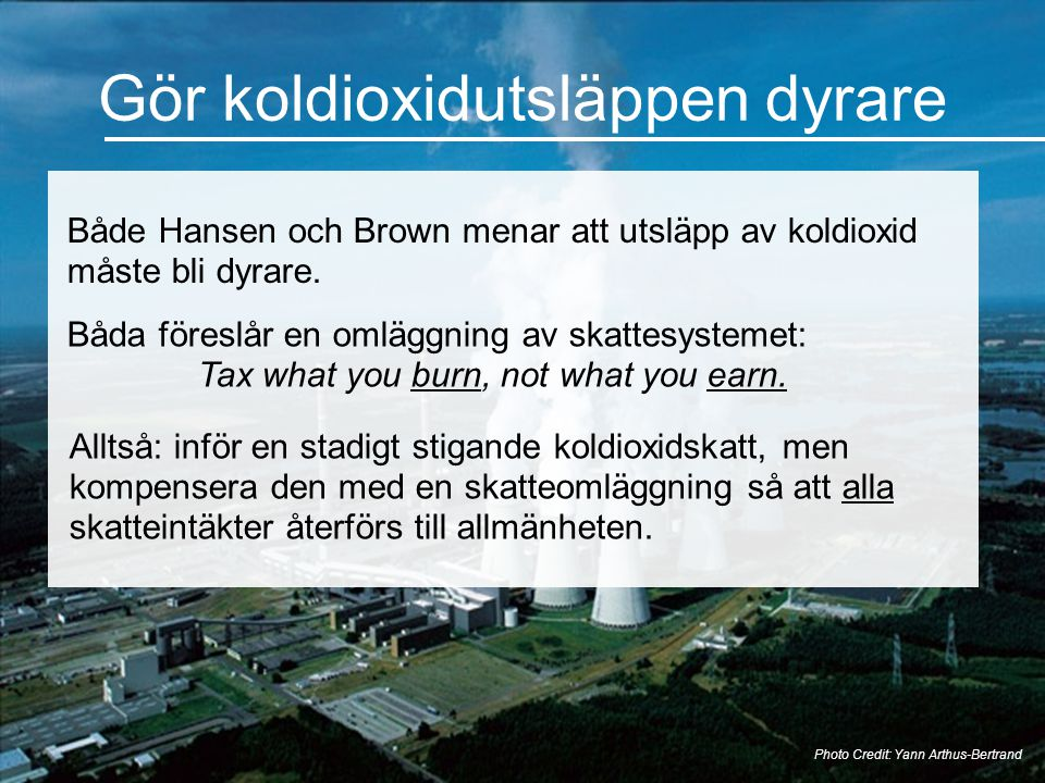 Gör koldioxidutsläppen dyrare Photo Credit: Yann Arthus-Bertrand Både Hansen och Brown menar att utsläpp av koldioxid måste bli dyrare. Båda föreslår