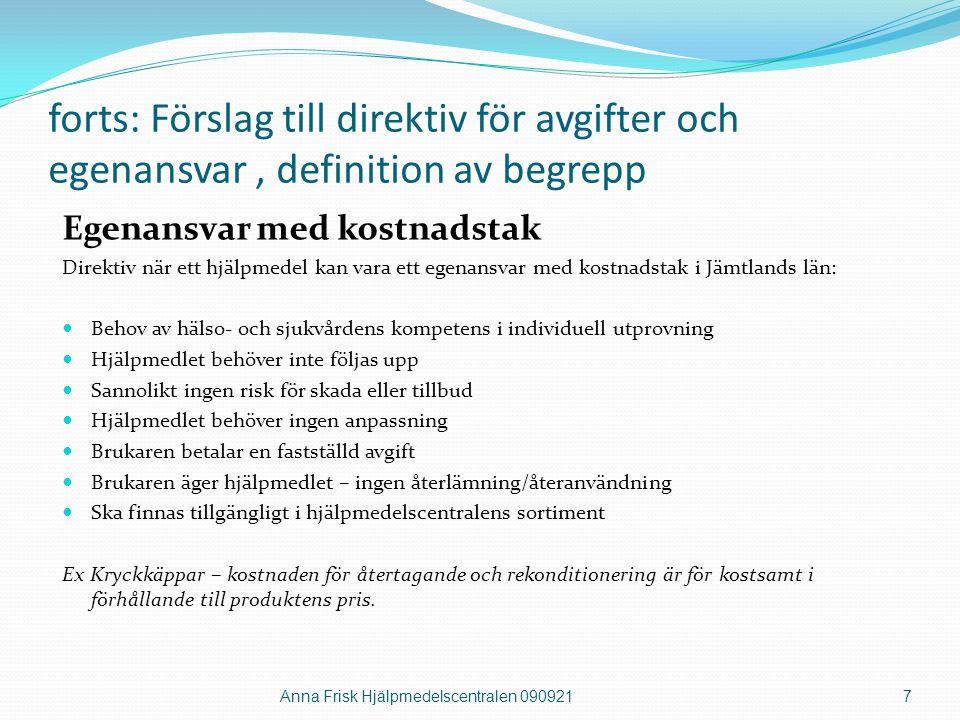 forts: förslag till direktiv för avgifter och egenansvar, definition av begrepp Egenavgift Direktiv när ett hjälpmedel kan ha en egenavgift i Jämtlands län:  Behov av hälso- och sjukvårdens kompetens i individuell utprovning  Hjälpmedelsbehovet kan tillgodoses utifrån funktion och nytta (utvärdering)  Hjälpmedlet kan ha fortsatt behov av uppföljning (riskanalys)  Hjälpmedlet återlämnas när behovet upphör – återanvänds  Ska finnas tillgängligt i hjälpmedelscentralens sortiment Egenavgift kan vara på hjälpmedel som är ersättningsprodukter som gränsar till liknande produkter på öppna marknaden eller där ett grundläggande behov av hjälpmedel är tillgodosett och personen har behov av dubbel- eller trippelutrustning.