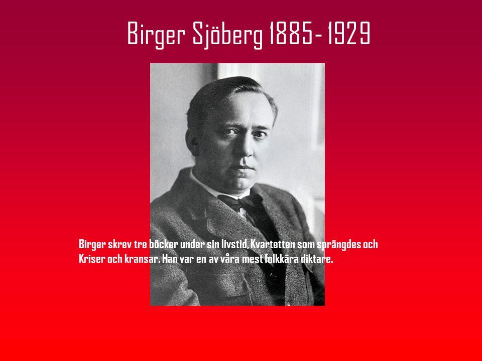Birger Sjöberg 1885- 1929 Birger skrev tre böcker under sin livstid, Kvartetten som sprängdes och Kriser och kransar. Han var en av våra mest folkkära