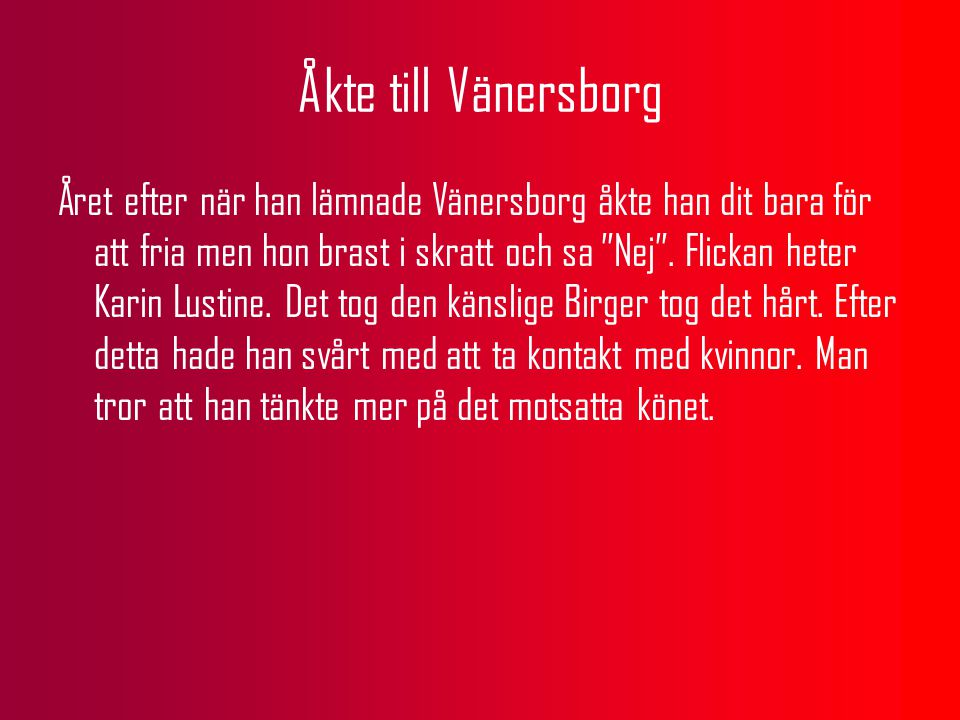 Åkte till Vänersborg Året efter när han lämnade Vänersborg åkte han dit bara för att fria men hon brast i skratt och sa Nej .