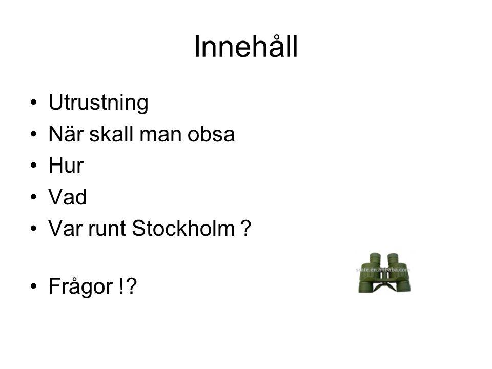 Innehåll •Utrustning •När skall man obsa •Hur •Vad •Var runt Stockholm ? •Frågor !?