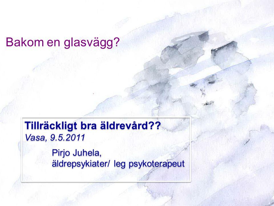 Bakom en glasvägg? Tillräckligt bra äldrevård?? Vasa, 9.5.2011 Pirjo Juhela, äldrepsykiater/ leg psykoterapeut Tillräckligt bra äldrevård?? Vasa, 9.5.