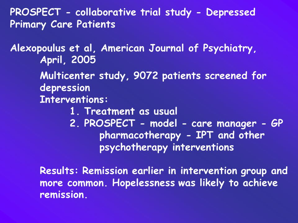 PROSPECT - collaborative trial study - Depressed Primary Care Patients Alexopoulus et al, American Journal of Psychiatry, April, 2005 Multicenter stud
