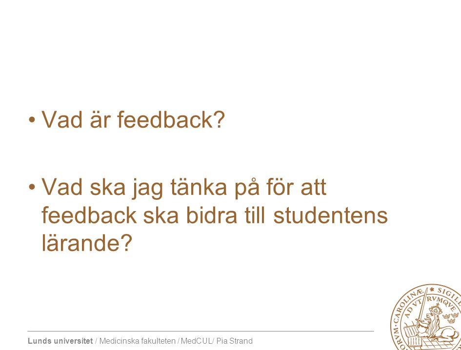 Lunds universitet / Medicinska fakulteten / MedCUL/ Pia Strand Feedback som ger lärande •Relaterad till uppgift och mål •Vart är jag på väg.