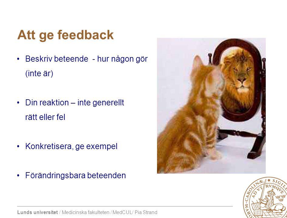 Lunds universitet / Medicinska fakulteten / MedCUL/ Pia Strand Att ge feedback •Beskriv beteende - hur någon gör (inte är) •Din reaktion – inte genere
