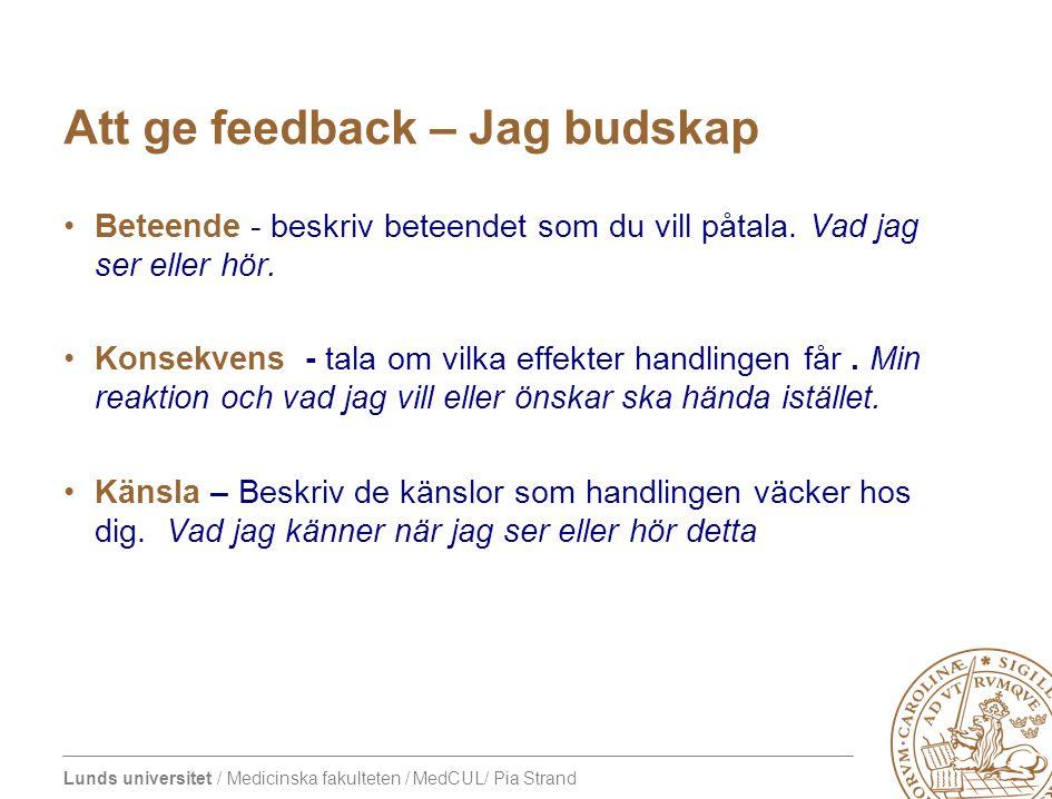 Lunds universitet / Medicinska fakulteten / MedCUL/ Pia Strand Att ge feedback •JAG budskap Jag tycker att det var särskilt bra och genomtänkt att du kollade syresättningen först innan du…det innebär att patienten….