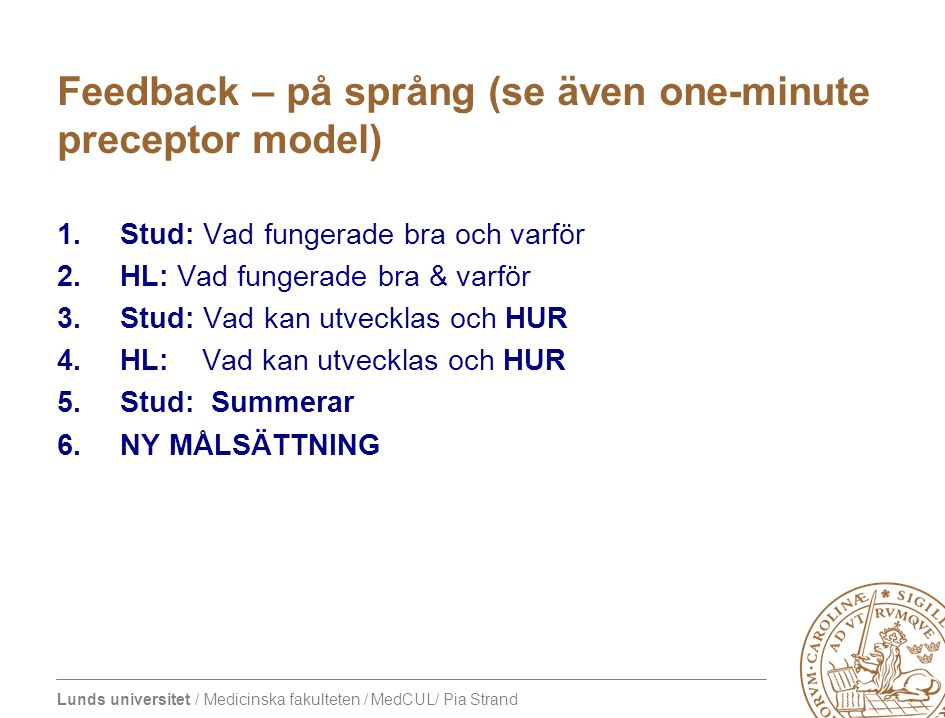 Lunds universitet / Medicinska fakulteten / MedCUL/ Pia Strand Feedback – på språng (se även one-minute preceptor model) 1.Stud: Vad fungerade bra och
