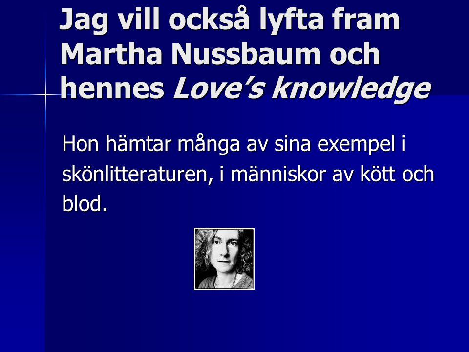 Jag vill också lyfta fram Martha Nussbaum och hennes Love's knowledge Hon hämtar många av sina exempel i skönlitteraturen, i människor av kött och blod.