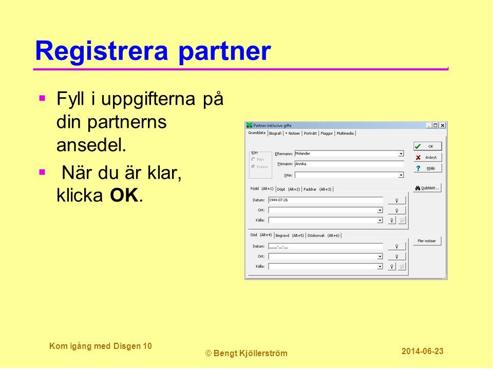 Registrera partner  Fyll i uppgifterna på din partnerns ansedel.  När du är klar, klicka OK. Kom igång med Disgen 10 © Bengt Kjöllerström 2014-06-23