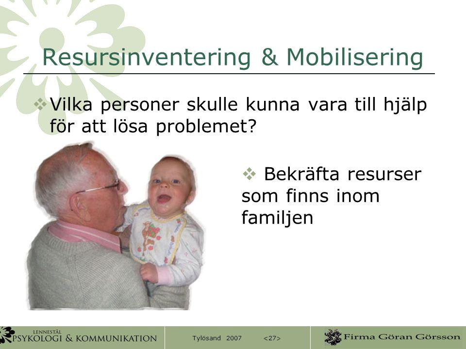 Tylösand 2007 Resursinventering & Mobilisering  Vilka personer skulle kunna vara till hjälp för att lösa problemet?  Bekräfta resurser som finns ino