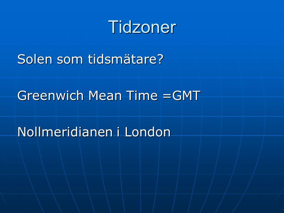 Tidzoner Solen som tidsmätare? Greenwich Mean Time =GMT Nollmeridianen i London