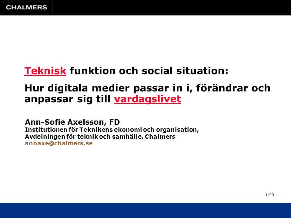 Ann-Sofie Axelsson, FD Institutionen för Teknikens ekonomi och organisation, Avdelningen för teknik och samhälle, Chalmers annaxe@chalmers.se TekniskTeknisk funktion och social situation: Hur digitala medier passar in i, förändrar och anpassar sig till vardagslivetvardagslivet 1/30