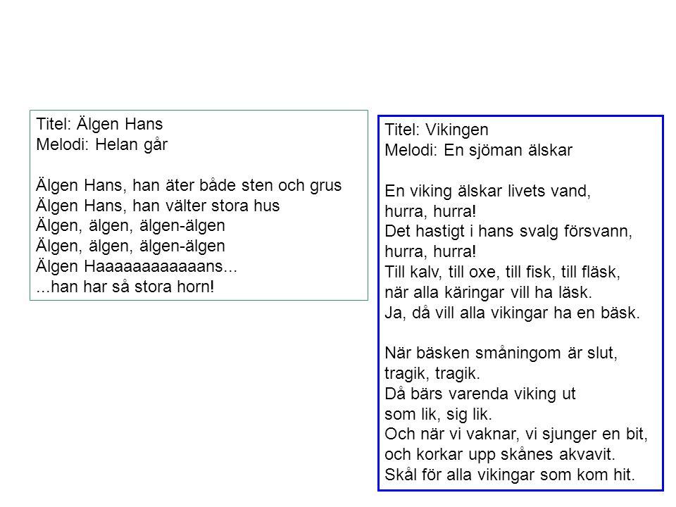 Titel: Älgen Hans Melodi: Helan går Älgen Hans, han äter både sten och grus Älgen Hans, han välter stora hus Älgen, älgen, älgen-älgen Älgen Haaaaaaaa