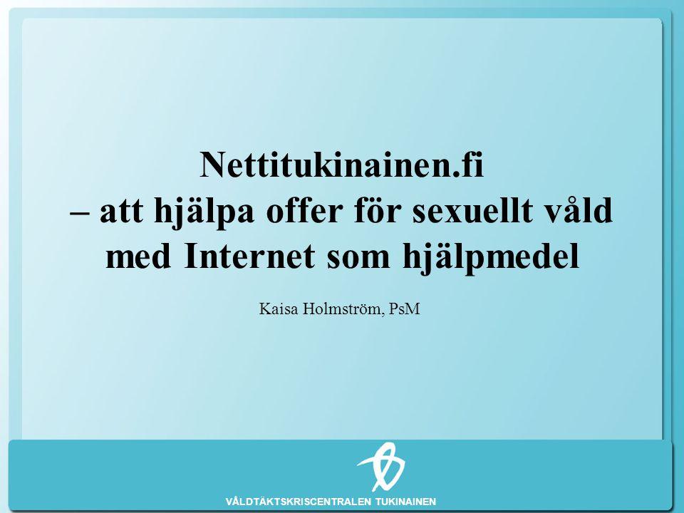 VÅLDTÄKTSKRISCENTRALEN TUKINAINEN Nettitukinainen.fi – att hjälpa offer för sexuellt våld med Internet som hjälpmedel Kaisa Holmström, PsM