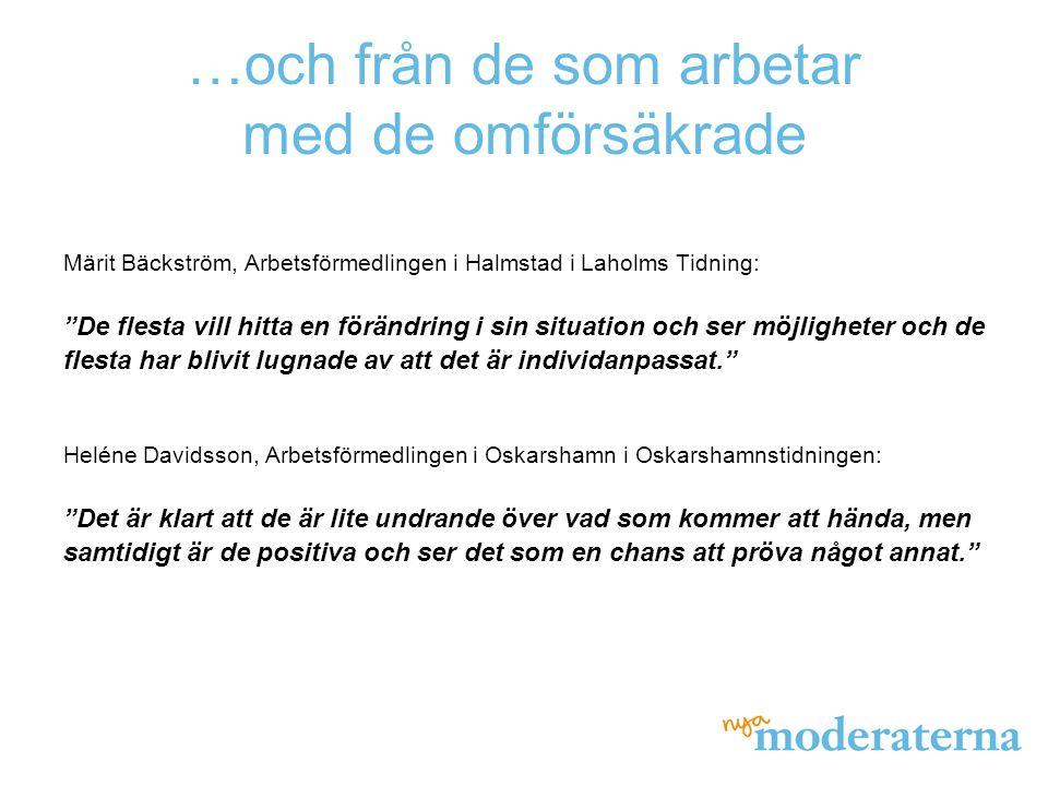 …och från de som arbetar med de omförsäkrade Märit Bäckström, Arbetsförmedlingen i Halmstad i Laholms Tidning: De flesta vill hitta en förändring i sin situation och ser möjligheter och de flesta har blivit lugnade av att det är individanpassat. Heléne Davidsson, Arbetsförmedlingen i Oskarshamn i Oskarshamnstidningen: Det är klart att de är lite undrande över vad som kommer att hända, men samtidigt är de positiva och ser det som en chans att pröva något annat.