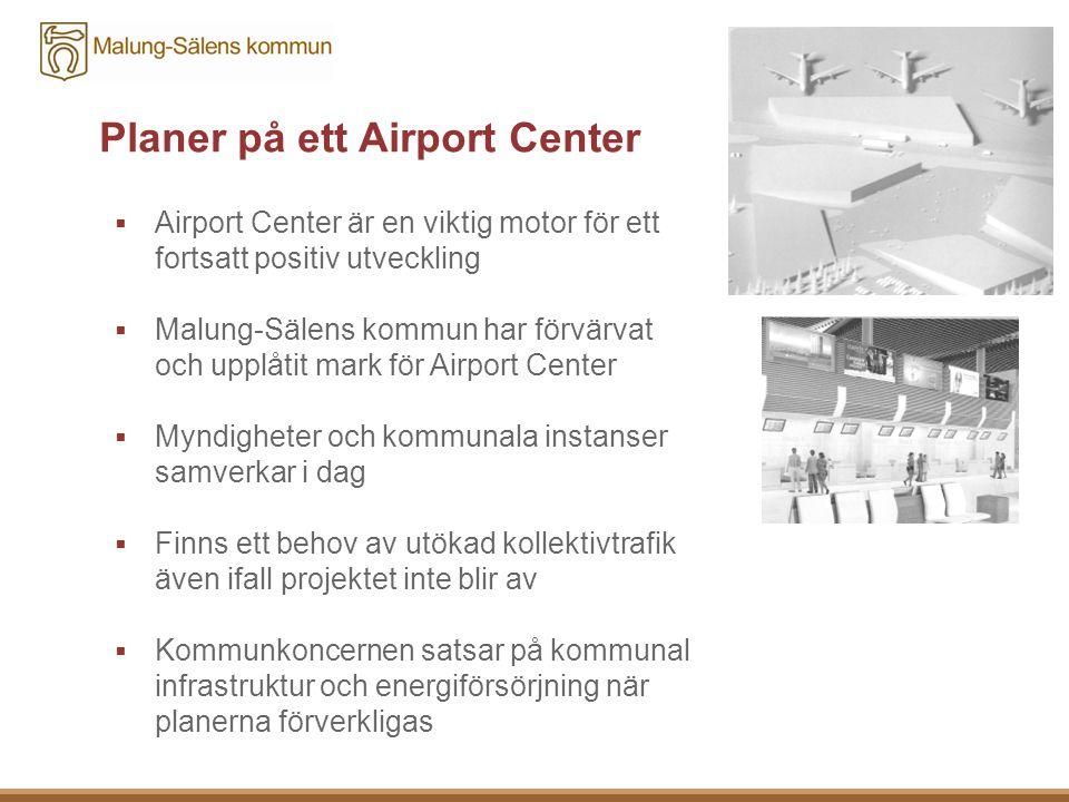 Planer på ett Airport Center  Airport Center är en viktig motor för ett fortsatt positiv utveckling  Malung-Sälens kommun har förvärvat och upplåtit mark för Airport Center  Myndigheter och kommunala instanser samverkar i dag  Finns ett behov av utökad kollektivtrafik även ifall projektet inte blir av  Kommunkoncernen satsar på kommunal infrastruktur och energiförsörjning när planerna förverkligas