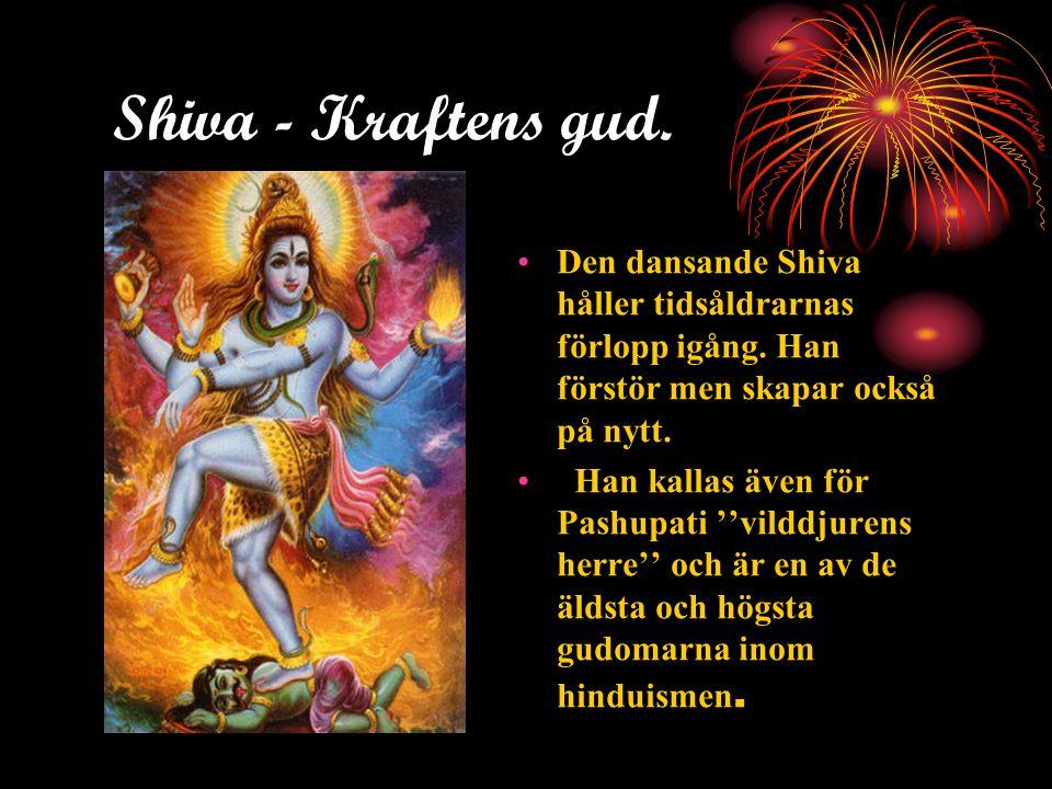 Shiva - Kraftens gud. •Den dansande Shiva håller tidsåldrarnas förlopp igång. Han förstör men skapar också på nytt. • Han kallas även för Pashupati ''