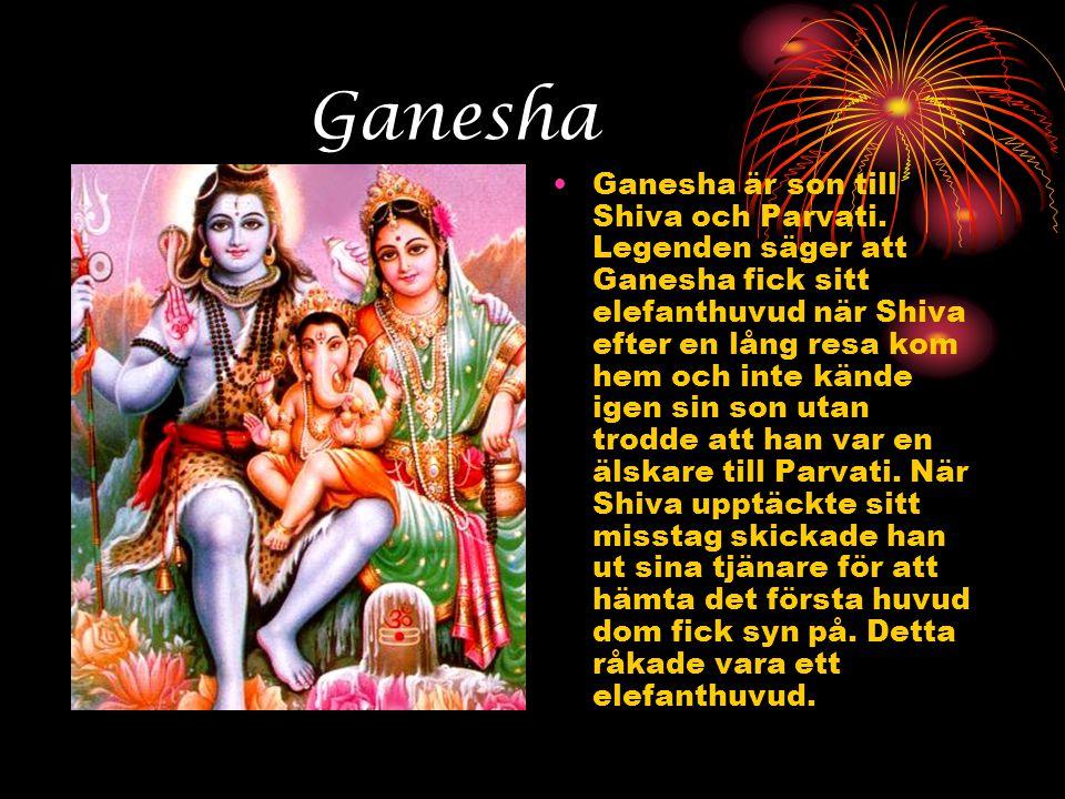 Ganesha •Ganesha är son till Shiva och Parvati. Legenden säger att Ganesha fick sitt elefanthuvud när Shiva efter en lång resa kom hem och inte kände
