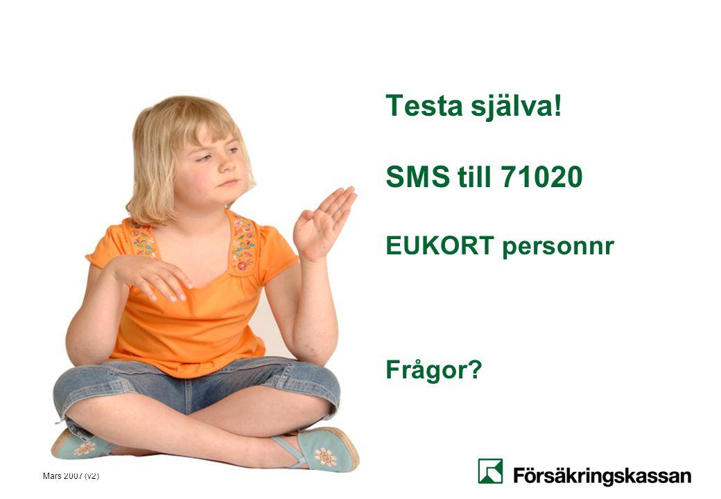 Mars 2007 (v2) Testa själva! SMS till 71020 EUKORT personnr Frågor?