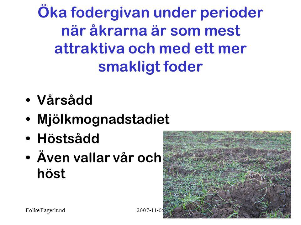 Folke Fagerlund2007-11-0514 Öka fodergivan under perioder när åkrarna är som mest attraktiva och med ett mer smakligt foder •Vårsådd •Mjölkmognadstadiet •Höstsådd •Även vallar vår och höst