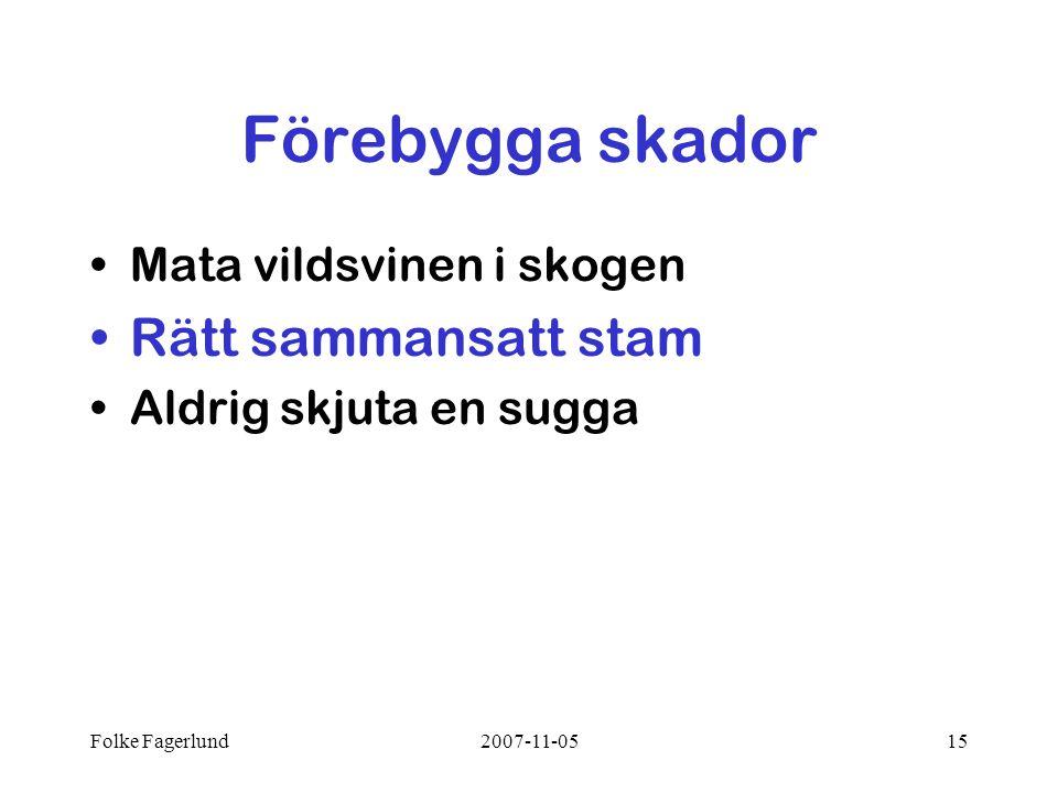 Folke Fagerlund2007-11-0515 Förebygga skador •Mata vildsvinen i skogen •Rätt sammansatt stam •Aldrig skjuta en sugga