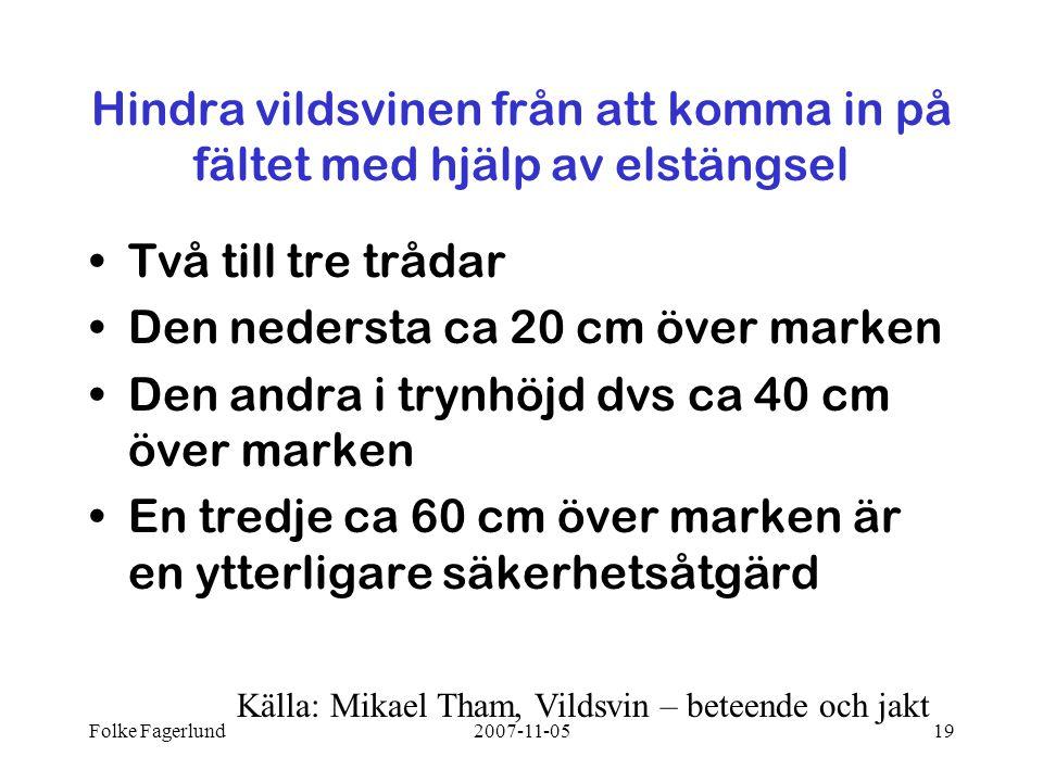 Folke Fagerlund2007-11-0519 Hindra vildsvinen från att komma in på fältet med hjälp av elstängsel •Två till tre trådar •Den nedersta ca 20 cm över marken •Den andra i trynhöjd dvs ca 40 cm över marken •En tredje ca 60 cm över marken är en ytterligare säkerhetsåtgärd Källa: Mikael Tham, Vildsvin – beteende och jakt