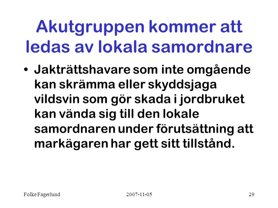 Folke Fagerlund2007-11-0529 Akutgruppen kommer att ledas av lokala samordnare •Jakträttshavare som inte omgående kan skrämma eller skyddsjaga vildsvin