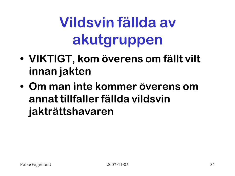 Folke Fagerlund2007-11-0531 Vildsvin fällda av akutgruppen •VIKTIGT, kom överens om fällt vilt innan jakten •Om man inte kommer överens om annat tillfaller fällda vildsvin jakträttshavaren