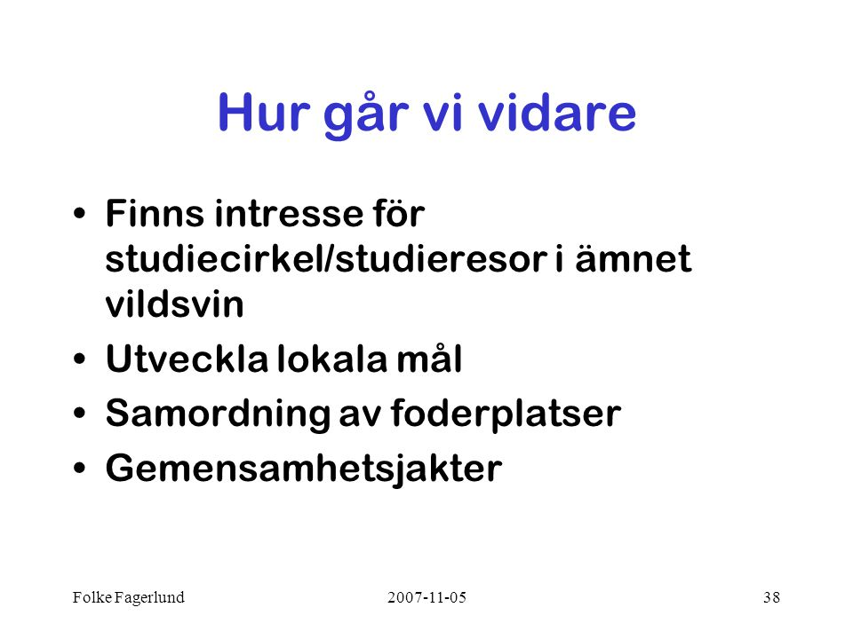Folke Fagerlund2007-11-0538 Hur går vi vidare •Finns intresse för studiecirkel/studieresor i ämnet vildsvin •Utveckla lokala mål •Samordning av foderplatser •Gemensamhetsjakter