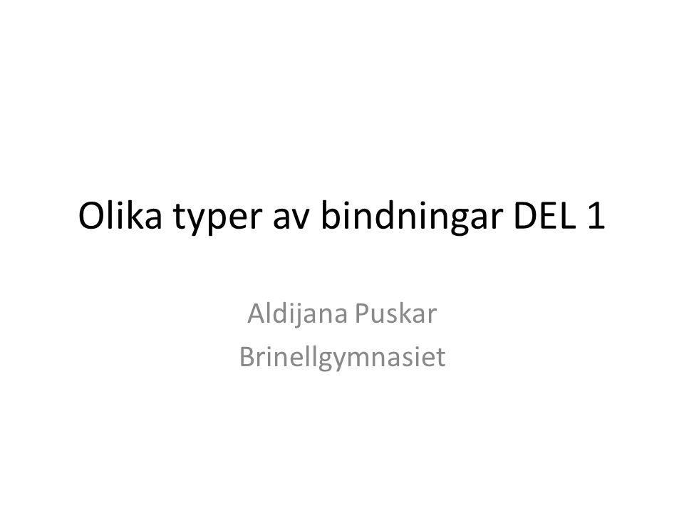 Olika typer av bindningar DEL 1 Aldijana Puskar Brinellgymnasiet