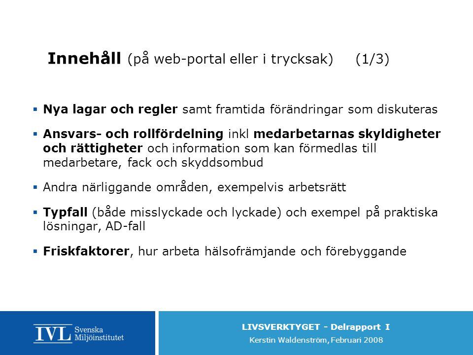 LIVSVERKTYGET - Delrapport I Kerstin Waldenström, Februari 2008 Innehåll (på web-portal eller i trycksak) (1/3)  Nya lagar och regler samt framtida förändringar som diskuteras  Ansvars- och rollfördelning inkl medarbetarnas skyldigheter och rättigheter och information som kan förmedlas till medarbetare, fack och skyddsombud  Andra närliggande områden, exempelvis arbetsrätt  Typfall (både misslyckade och lyckade) och exempel på praktiska lösningar, AD-fall  Friskfaktorer, hur arbeta hälsofrämjande och förebyggande