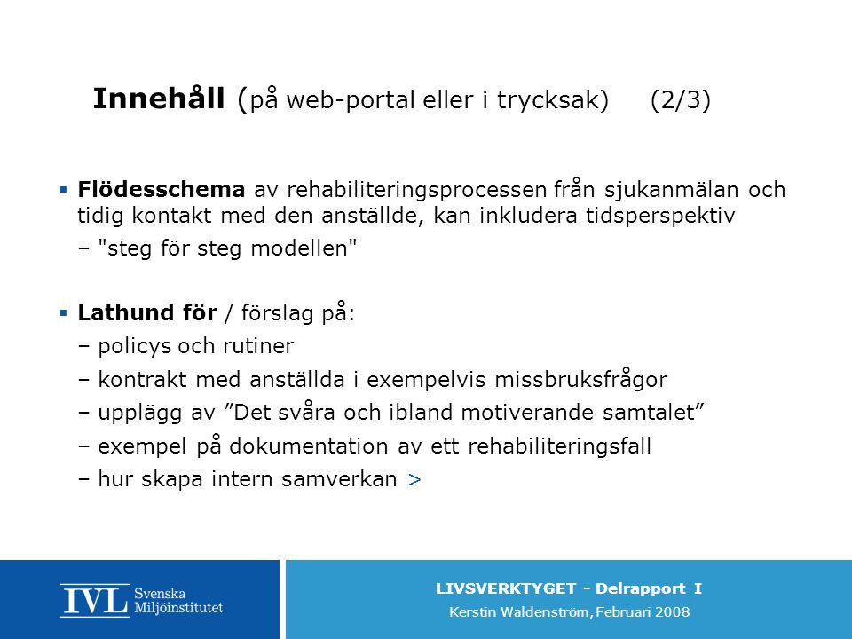 LIVSVERKTYGET - Delrapport I Kerstin Waldenström, Februari 2008 Innehåll ( på web-portal eller i trycksak) (2/3)  Flödesschema av rehabiliteringsprocessen från sjukanmälan och tidig kontakt med den anställde, kan inkludera tidsperspektiv – steg för steg modellen  Lathund för / förslag på: –policys och rutiner –kontrakt med anställda i exempelvis missbruksfrågor –upplägg av Det svåra och ibland motiverande samtalet –exempel på dokumentation av ett rehabiliteringsfall –hur skapa intern samverkan >