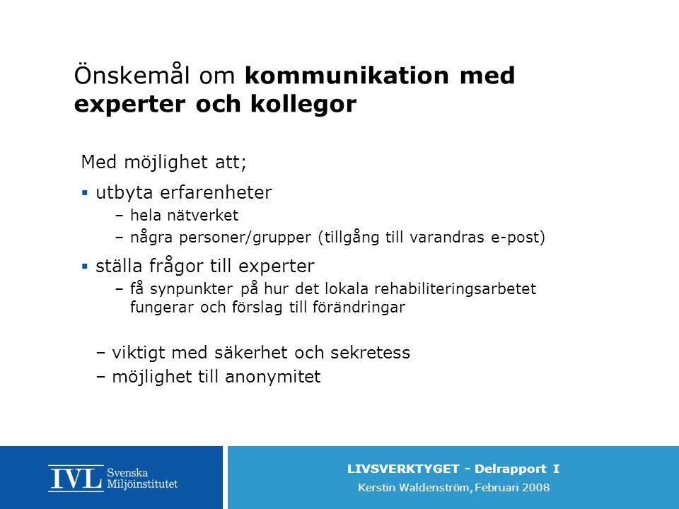 LIVSVERKTYGET - Delrapport I Kerstin Waldenström, Februari 2008 Önskemål om kommunikation med experter och kollegor Med möjlighet att;  utbyta erfarenheter –hela nätverket –några personer/grupper (tillgång till varandras e-post)  ställa frågor till experter –få synpunkter på hur det lokala rehabiliteringsarbetet fungerar och förslag till förändringar –viktigt med säkerhet och sekretess –möjlighet till anonymitet