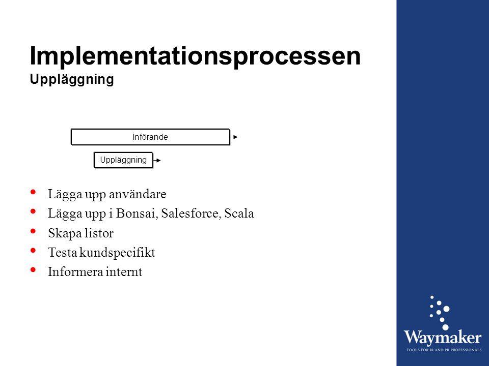 Implementationsprocessen Uppläggning InförandeUppläggning • Lägga upp användare • Lägga upp i Bonsai, Salesforce, Scala • Skapa listor • Testa kundspe