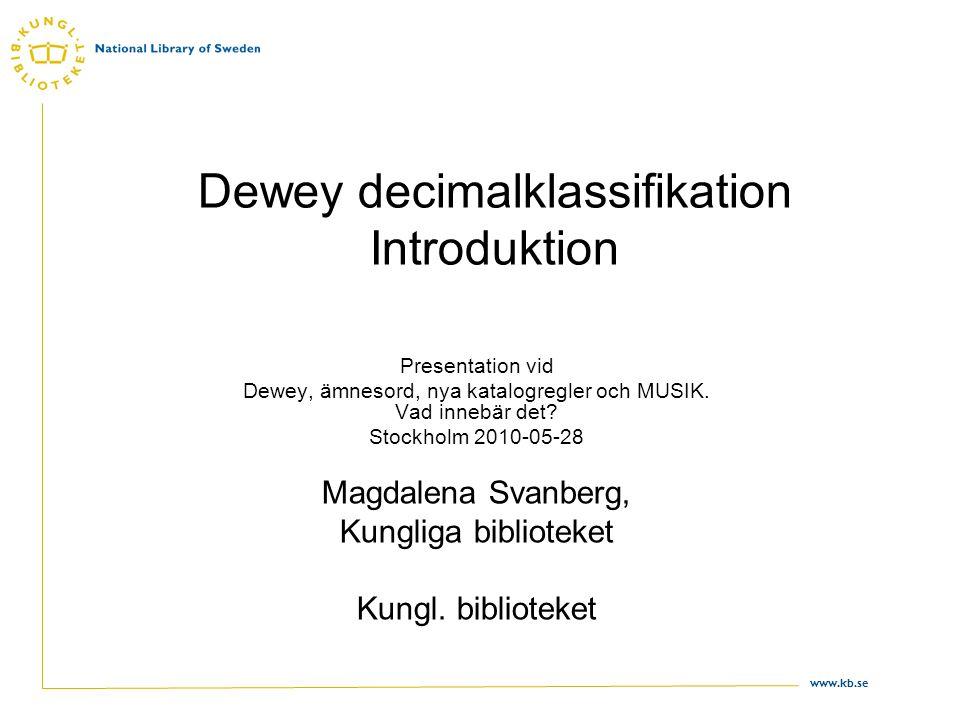 www.kb.se Dewey decimalklassifikation Introduktion Presentation vid Dewey, ämnesord, nya katalogregler och MUSIK. Vad innebär det? Stockholm 2010-05-2