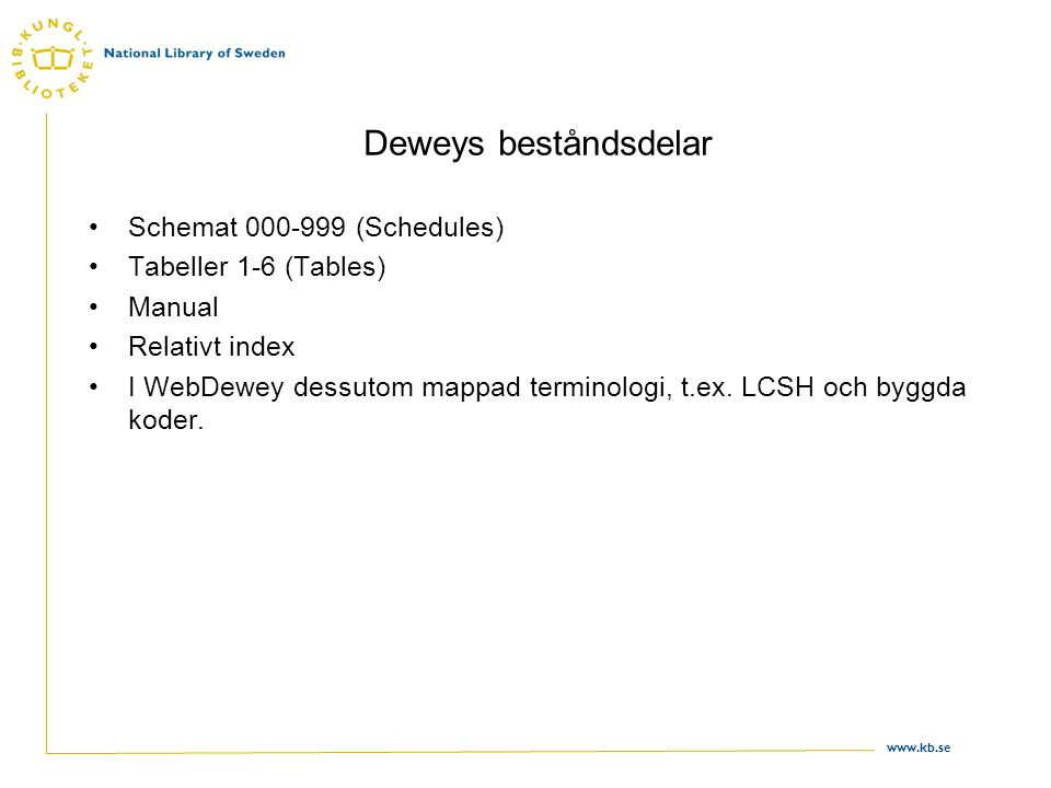 www.kb.se Deweys beståndsdelar •Schemat 000-999 (Schedules) •Tabeller 1-6 (Tables) •Manual •Relativt index •I WebDewey dessutom mappad terminologi, t.