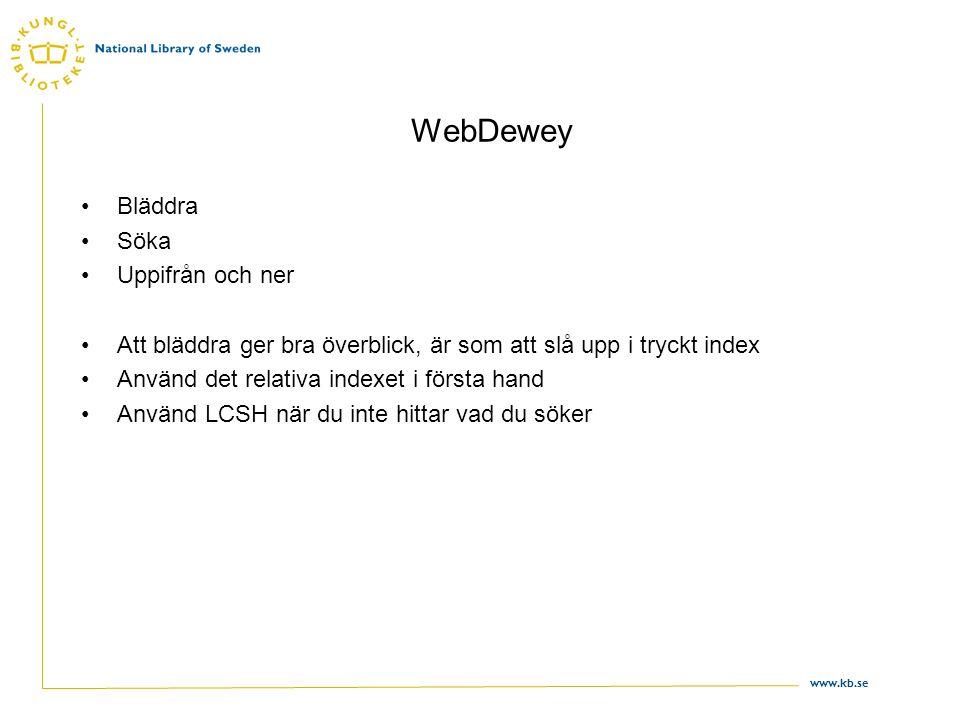 www.kb.se WebDewey •Bläddra •Söka •Uppifrån och ner •Att bläddra ger bra överblick, är som att slå upp i tryckt index •Använd det relativa indexet i första hand •Använd LCSH när du inte hittar vad du söker