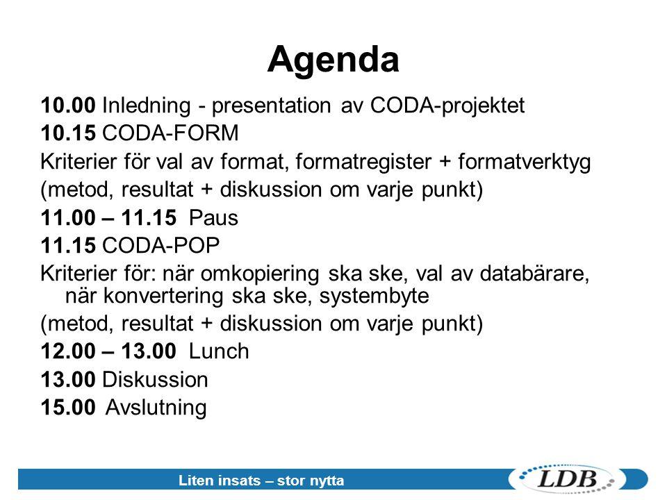 Liten insats – stor nytta Agenda 10.00 Inledning - presentation av CODA-projektet 10.15 CODA-FORM Kriterier för val av format, formatregister + formatverktyg (metod, resultat + diskussion om varje punkt) 11.00 – 11.15 Paus 11.15 CODA-POP Kriterier för: när omkopiering ska ske, val av databärare, när konvertering ska ske, systembyte (metod, resultat + diskussion om varje punkt) 12.00 – 13.00 Lunch 13.00 Diskussion 15.00 Avslutning