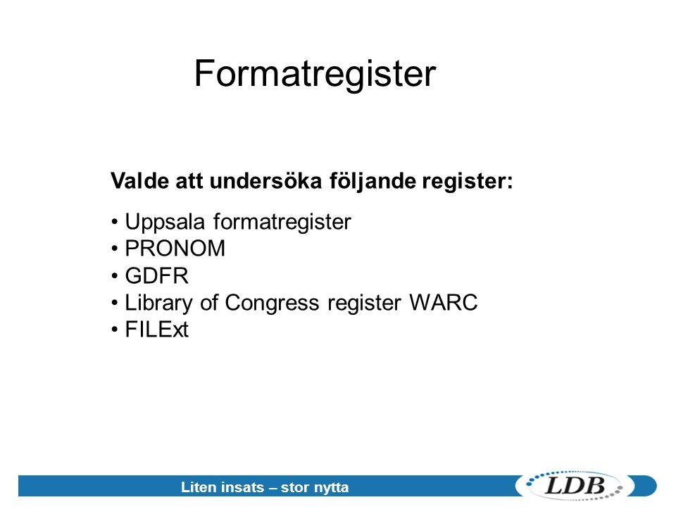 Liten insats – stor nytta Formatregister Valde att undersöka följande register: • Uppsala formatregister • PRONOM • GDFR • Library of Congress register WARC • FILExt