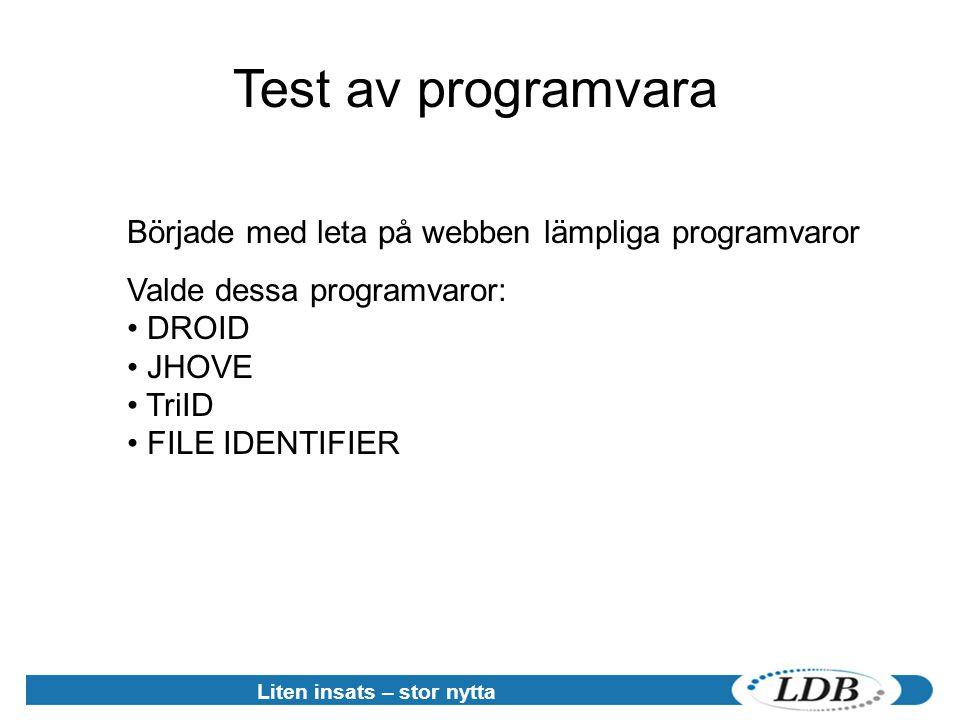 Liten insats – stor nytta Test av programvara Började med leta på webben lämpliga programvaror Valde dessa programvaror: • DROID • JHOVE • TriID • FILE IDENTIFIER
