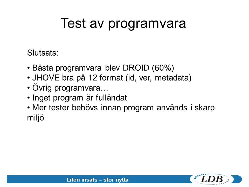Liten insats – stor nytta Test av programvara Slutsats: • Bästa programvara blev DROID (60%) • JHOVE bra på 12 format (id, ver, metadata) • Övrig programvara… • Inget program är fulländat • Mer tester behövs innan program används i skarp miljö