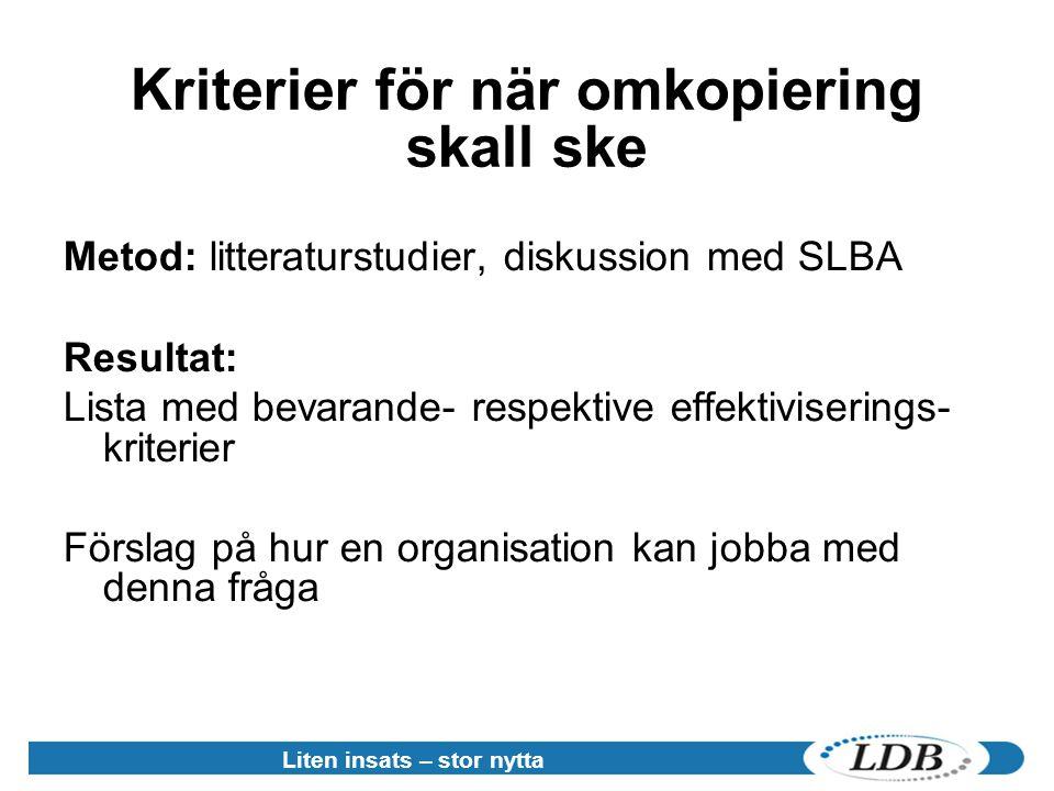Liten insats – stor nytta Kriterier för när omkopiering skall ske Metod: litteraturstudier, diskussion med SLBA Resultat: Lista med bevarande- respektive effektiviserings- kriterier Förslag på hur en organisation kan jobba med denna fråga