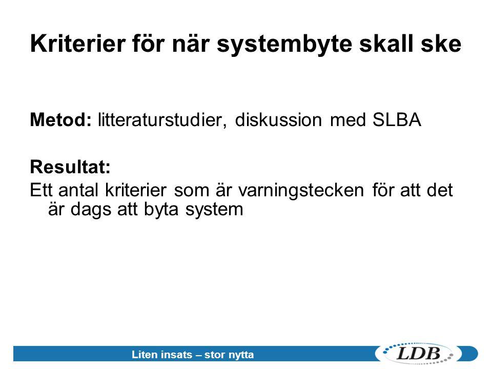 Liten insats – stor nytta Kriterier för när systembyte skall ske Metod: litteraturstudier, diskussion med SLBA Resultat: Ett antal kriterier som är varningstecken för att det är dags att byta system