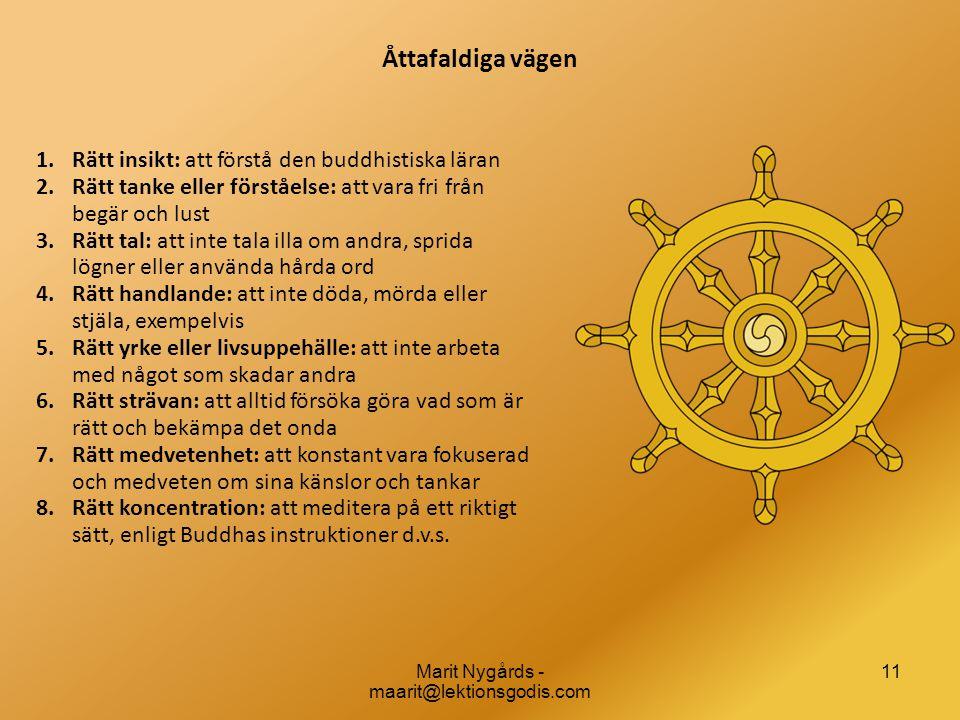 11 Åttafaldiga vägen 1.Rätt insikt: att förstå den buddhistiska läran 2.Rätt tanke eller förståelse: att vara fri från begär och lust 3.Rätt tal: att