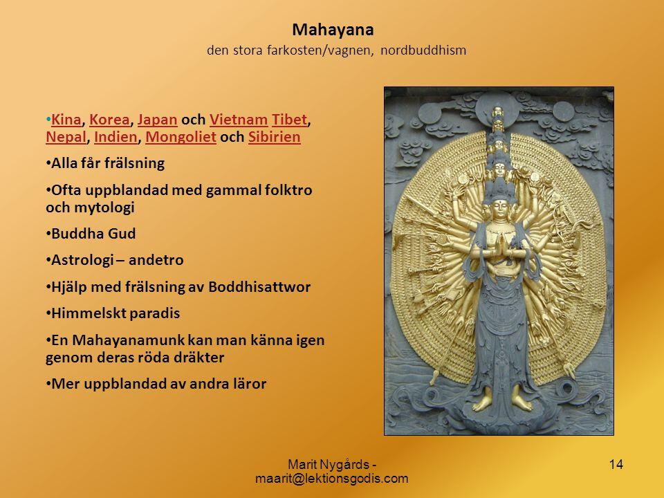 14 Mahayana den stora farkosten/vagnen, nordbuddhism • Kina, Korea, Japan och Vietnam Tibet, Nepal, Indien, Mongoliet och Sibirien KinaKoreaJapanVietnamTibet NepalIndienMongolietSibirien • Alla får frälsning • Ofta uppblandad med gammal folktro och mytologi • Buddha Gud • Astrologi – andetro • Hjälp med frälsning av Boddhisattwor • Himmelskt paradis • En Mahayanamunk kan man känna igen genom deras röda dräkter • Mer uppblandad av andra läror Marit Nygårds - maarit@lektionsgodis.com