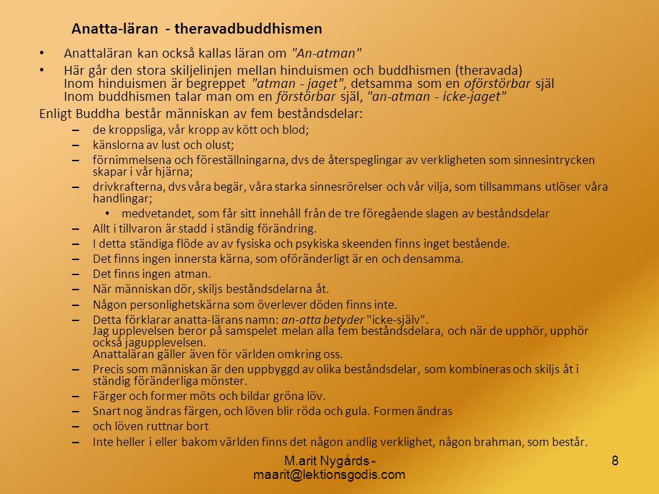 8 Anatta-läran - theravadbuddhismen • Anattaläran kan också kallas läran om An-atman • Här går den stora skiljelinjen mellan hinduismen och buddhismen (theravada) Inom hinduismen är begreppet atman - jaget , detsamma som en oförstörbar själ Inom buddhismen talar man om en förstörbar själ, an-atman - icke-jaget Enligt Buddha består människan av fem beståndsdelar: – de kroppsliga, vår kropp av kött och blod; – känslorna av lust och olust; – förnimmelsena och föreställningarna, dvs de återspeglingar av verkligheten som sinnesintrycken skapar i vår hjärna; – drivkrafterna, dvs våra begär, våra starka sinnesrörelser och vår vilja, som tillsammans utlöser våra handlingar; • medvetandet, som får sitt innehåll från de tre föregående slagen av beståndsdelar – Allt i tillvaron är stadd i ständig förändring.