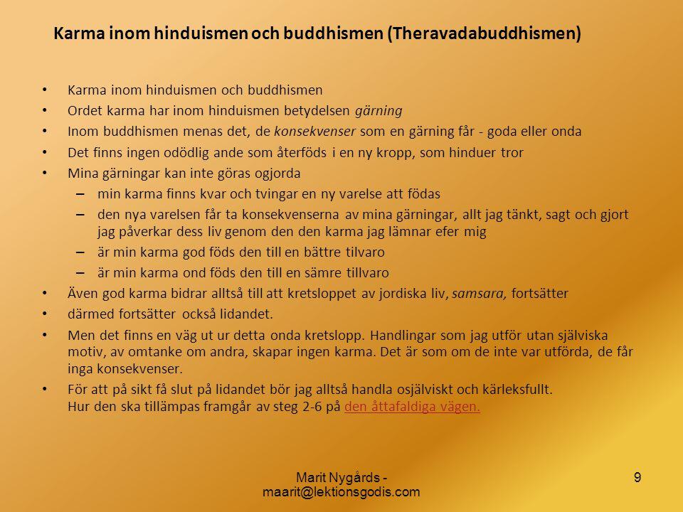 9 Karma inom hinduismen och buddhismen (Theravadabuddhismen) • Karma inom hinduismen och buddhismen • Ordet karma har inom hinduismen betydelsen gärning • Inom buddhismen menas det, de konsekvenser som en gärning får - goda eller onda • Det finns ingen odödlig ande som återföds i en ny kropp, som hinduer tror • Mina gärningar kan inte göras ogjorda – min karma finns kvar och tvingar en ny varelse att födas – den nya varelsen får ta konsekvenserna av mina gärningar, allt jag tänkt, sagt och gjort jag påverkar dess liv genom den den karma jag lämnar efer mig – är min karma god föds den till en bättre tilvaro – är min karma ond föds den till en sämre tillvaro • Även god karma bidrar alltså till att kretsloppet av jordiska liv, samsara, fortsätter • därmed fortsätter också lidandet.